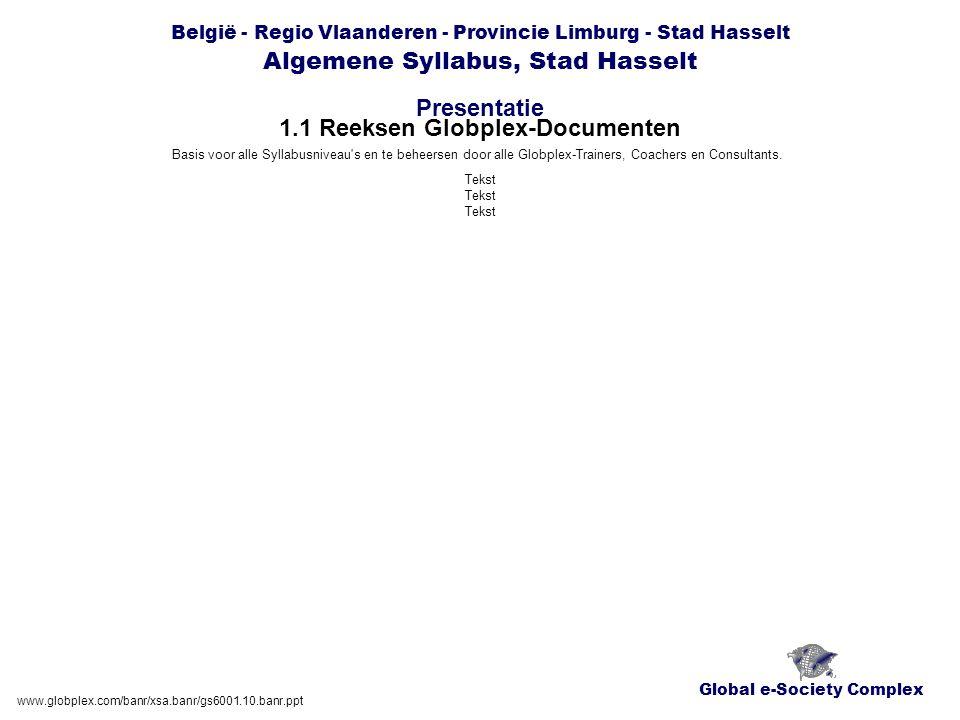 Global e-Society Complex België - Regio Vlaanderen - Provincie Limburg - Stad Hasselt Algemene Syllabus, Stad Hasselt Presentatie www.globplex.com/banr/xsa.banr/gs6001.10.banr.ppt 1.1 Reeksen Globplex-Documenten Basis voor alle Syllabusniveau s en te beheersen door alle Globplex-Trainers, Coachers en Consultants.