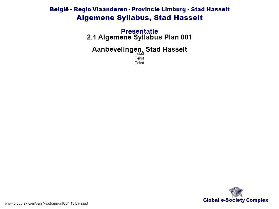 Global e-Society Complex België - Regio Vlaanderen - Provincie Limburg - Stad Hasselt Algemene Syllabus, Stad Hasselt Presentatie www.globplex.com/banr/xsa.banr/gs6001.10.banr.ppt 2.1 Algemene Syllabus Plan 001 Aanbevelingen, Stad Hasselt Tekst Tekst