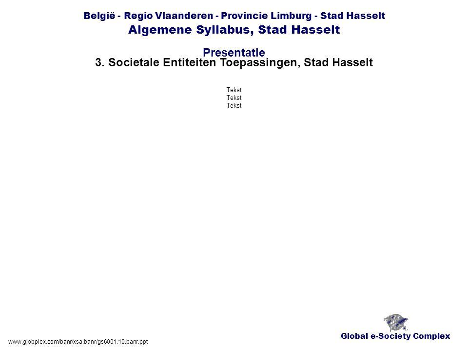 Global e-Society Complex België - Regio Vlaanderen - Provincie Limburg - Stad Hasselt Algemene Syllabus, Stad Hasselt Presentatie www.globplex.com/banr/xsa.banr/gs6001.10.banr.ppt 3.