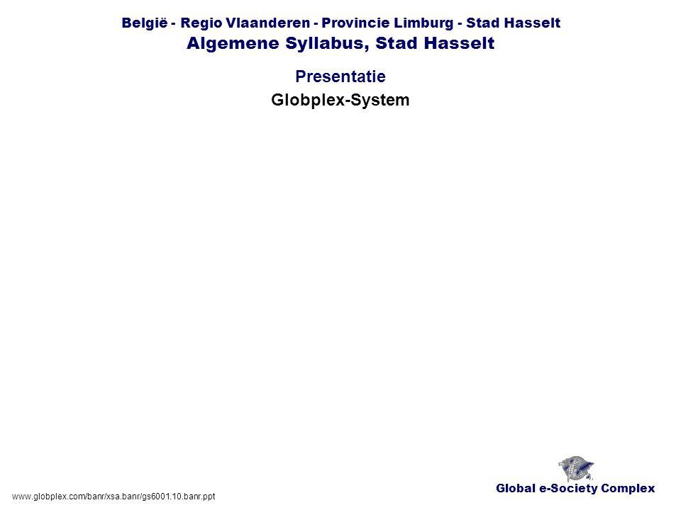 Global e-Society Complex België - Regio Vlaanderen - Provincie Limburg - Stad Hasselt Algemene Syllabus, Stad Hasselt Presentatie www.globplex.com/banr/xsa.banr/gs6001.10.banr.ppt Globplex-System