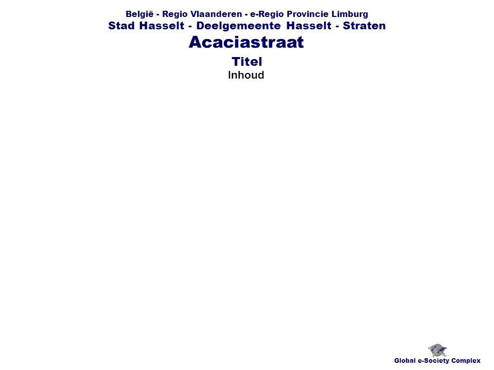 België - Regio Vlaanderen - e-Regio Provincie Limburg Stad Hasselt - Deelgemeente Hasselt - Straten Inhoud Global e-Society Complex Acaciastraat Titel