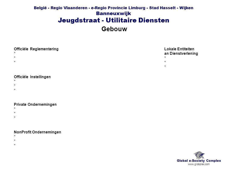 België - Regio Vlaanderen - e-Regio Provincie Limburg - Stad Hasselt - Wijken Banneuxwijk Jeugdstraat - Utilitaire Diensten Gebouw Global e-Society Complex www.globplex.com Officiële Reglementering * Officiële Instellingen * Private Ondernemingen * NonProfit Ondernemingen * Lokale Entiteiten an Dienstverlening *