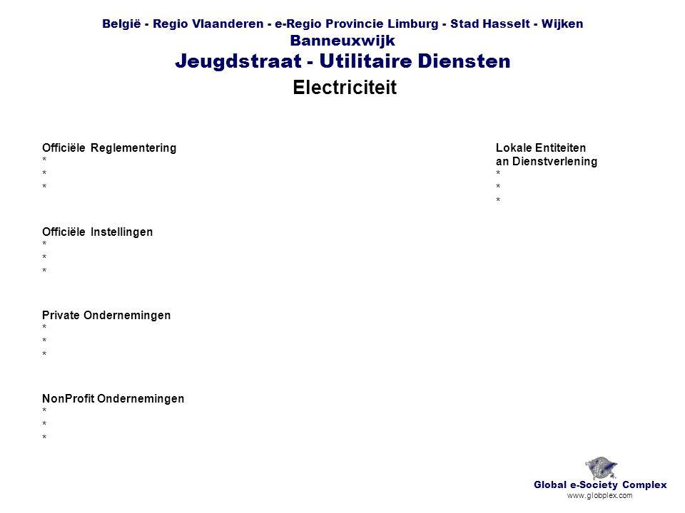 België - Regio Vlaanderen - e-Regio Provincie Limburg - Stad Hasselt - Wijken Banneuxwijk Jeugdstraat - Utilitaire Diensten Electriciteit Global e-Society Complex www.globplex.com Officiële Reglementering * Officiële Instellingen * Private Ondernemingen * NonProfit Ondernemingen * Lokale Entiteiten an Dienstverlening *