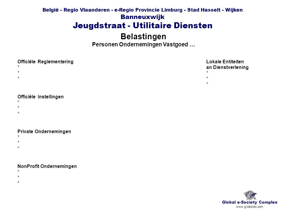 België - Regio Vlaanderen - e-Regio Provincie Limburg - Stad Hasselt - Wijken Banneuxwijk Jeugdstraat - Utilitaire Diensten Belastingen Personen Ondernemingen Vastgoed … Global e-Society Complex www.globplex.com Officiële Reglementering * Officiële Instellingen * Private Ondernemingen * NonProfit Ondernemingen * Lokale Entiteiten an Dienstverlening *