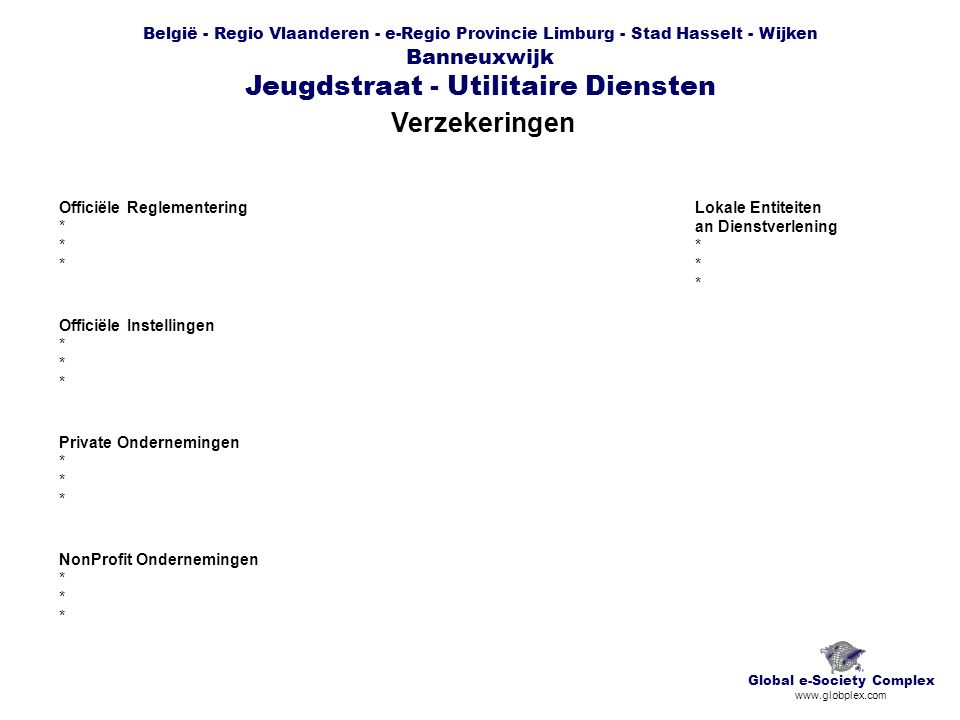België - Regio Vlaanderen - e-Regio Provincie Limburg - Stad Hasselt - Wijken Banneuxwijk Jeugdstraat - Utilitaire Diensten Verzekeringen Global e-Society Complex www.globplex.com Officiële Reglementering * Officiële Instellingen * Private Ondernemingen * NonProfit Ondernemingen * Lokale Entiteiten an Dienstverlening *