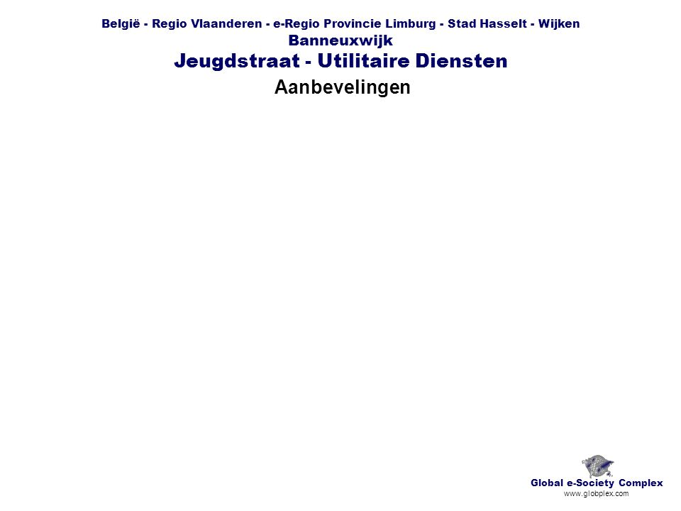 België - Regio Vlaanderen - e-Regio Provincie Limburg - Stad Hasselt - Wijken Banneuxwijk Jeugdstraat - Utilitaire Diensten Aanbevelingen Global e-Society Complex www.globplex.com