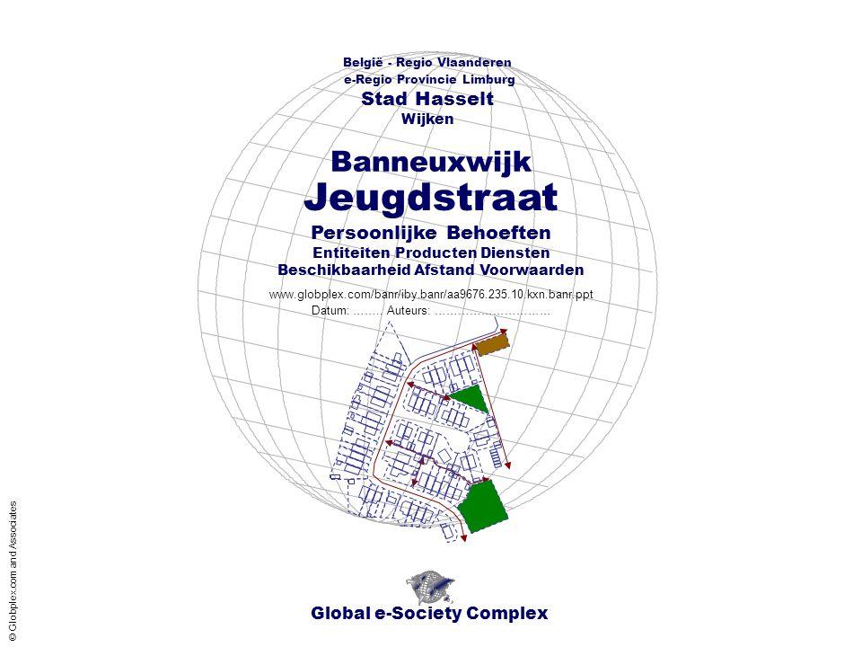 Global e-Society Complex België - Regio Vlaanderen e-Regio Provincie Limburg Stad Hasselt www.globplex.com/banr/iby.banr/aa9676.235.10.kxn.banr.ppt Persoonlijke Behoeften Entiteiten Producten Diensten Beschikbaarheid Afstand Voorwaarden Wijken Datum: ……..