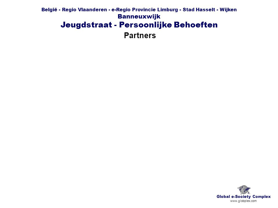 België - Regio Vlaanderen - e-Regio Provincie Limburg - Stad Hasselt - Wijken Banneuxwijk Jeugdstraat - Persoonlijke Behoeften Partners Global e-Society Complex www.globplex.com