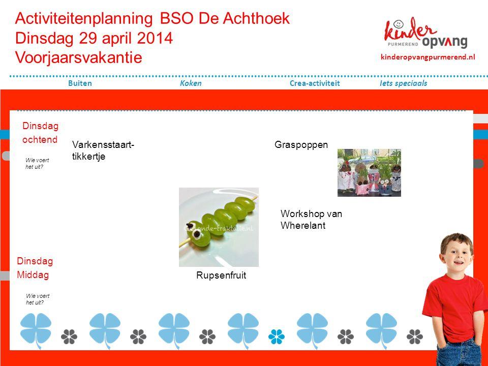 Activiteitenplanning BSO De Achthoek Dinsdag 29 april 2014 Voorjaarsvakantie Dinsdag ochtend Koken Crea-activiteit Dinsdag Middag kinderopvangpurmerend.nl Buiten Wie voert het uit.