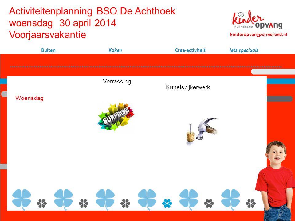 Activiteitenplanning BSO De Achthoek woensdag 30 april 2014 Voorjaarsvakantie Koken Crea-activiteit Woensdag kinderopvangpurmerend.nl Buiten Kunstspijkerwerk Iets speciaals Verrassing