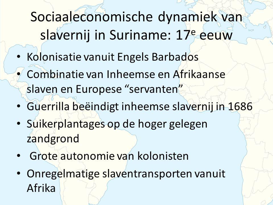 Sociaaleconomische dynamiek van slavernij in Suriname: 17 e eeuw Kolonisatie vanuit Engels Barbados Combinatie van Inheemse en Afrikaanse slaven en Europese servanten Guerrilla beëindigt inheemse slavernij in 1686 Suikerplantages op de hoger gelegen zandgrond Grote autonomie van kolonisten Onregelmatige slaventransporten vanuit Afrika