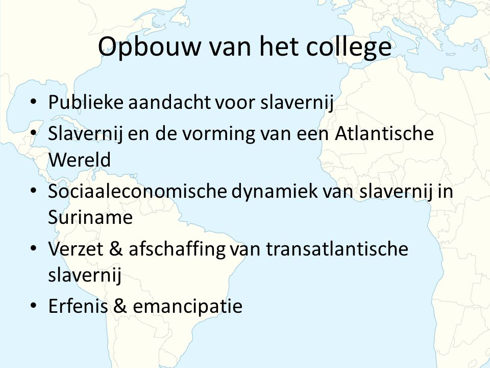 Opbouw van het college Publieke aandacht voor slavernij Slavernij en de vorming van een Atlantische Wereld Sociaaleconomische dynamiek van slavernij in Suriname Verzet & afschaffing van transatlantische slavernij Erfenis & emancipatie