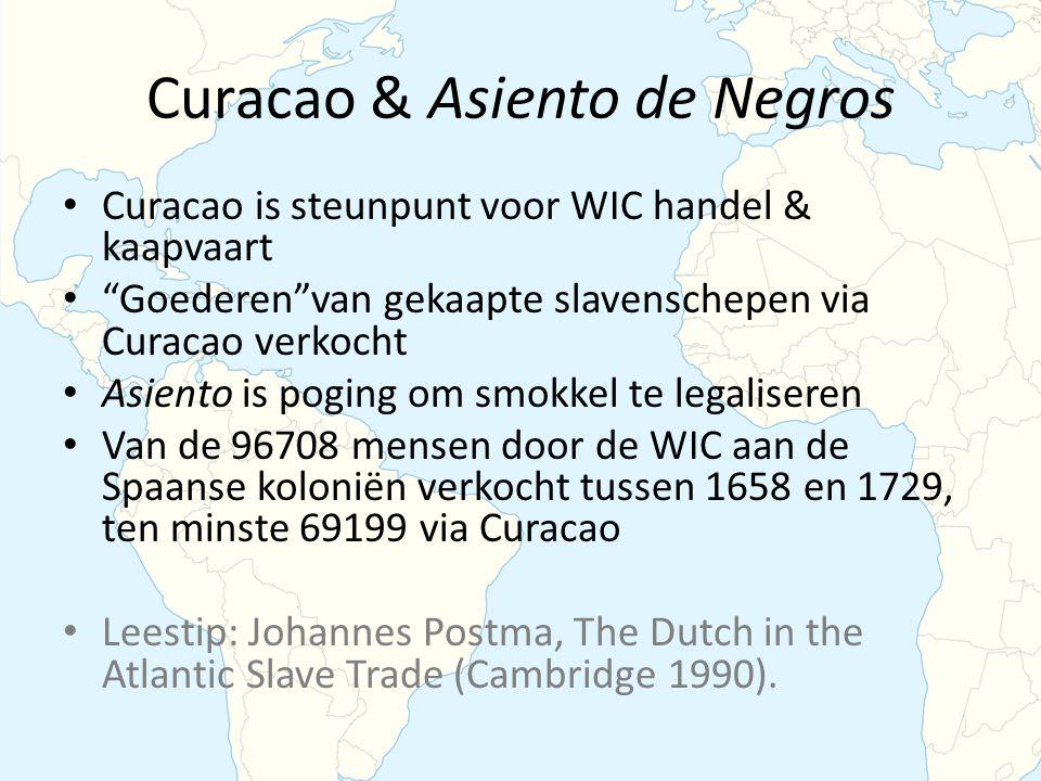 Curacao & Asiento de Negros Curacao is steunpunt voor WIC handel & kaapvaart Goederen van gekaapte slavenschepen via Curacao verkocht Asiento is poging om smokkel te legaliseren Van de 96708 mensen door de WIC aan de Spaanse koloniën verkocht tussen 1658 en 1729, ten minste 69199 via Curacao Leestip: Johannes Postma, The Dutch in the Atlantic Slave Trade (Cambridge 1990).