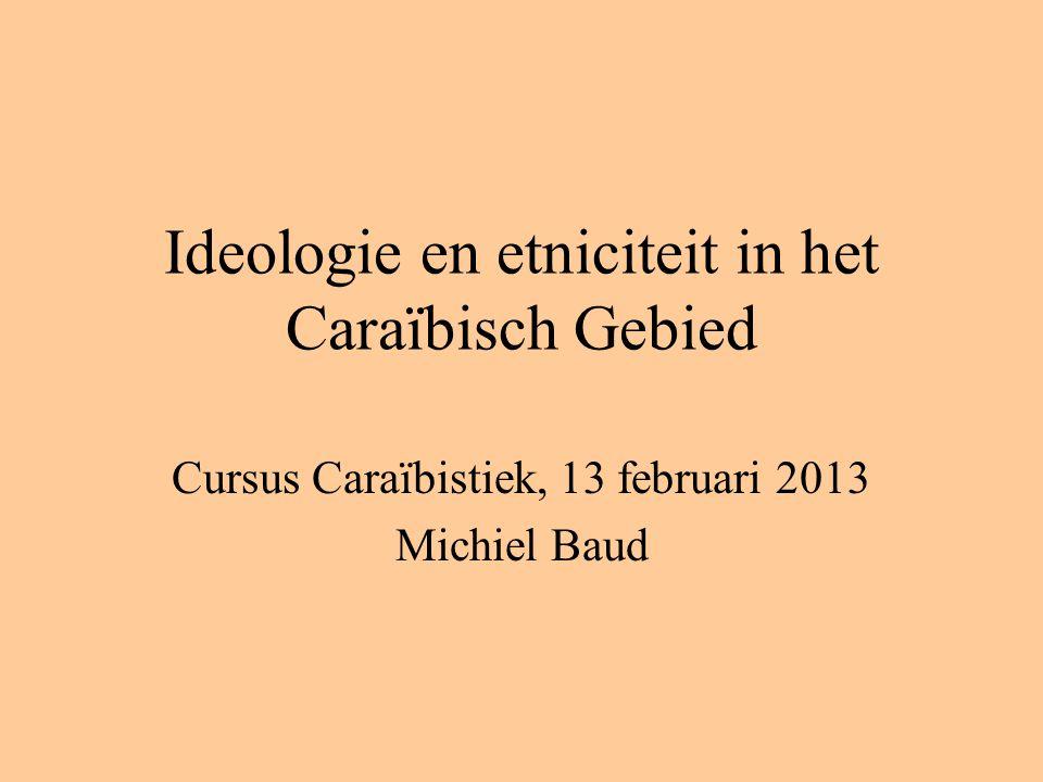 Ideologie en etniciteit in het Caraïbisch Gebied Cursus Caraïbistiek, 13 februari 2013 Michiel Baud