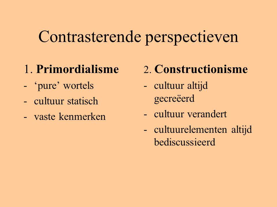 Contrasterende perspectieven 1. Primordialisme -'pure' wortels -cultuur statisch -vaste kenmerken 2. Constructionisme -cultuur altijd gecreëerd -cultu