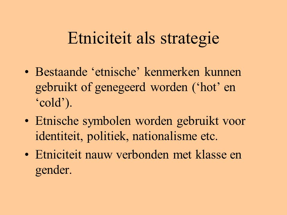 Etniciteit als strategie Bestaande 'etnische' kenmerken kunnen gebruikt of genegeerd worden ('hot' en 'cold'). Etnische symbolen worden gebruikt voor