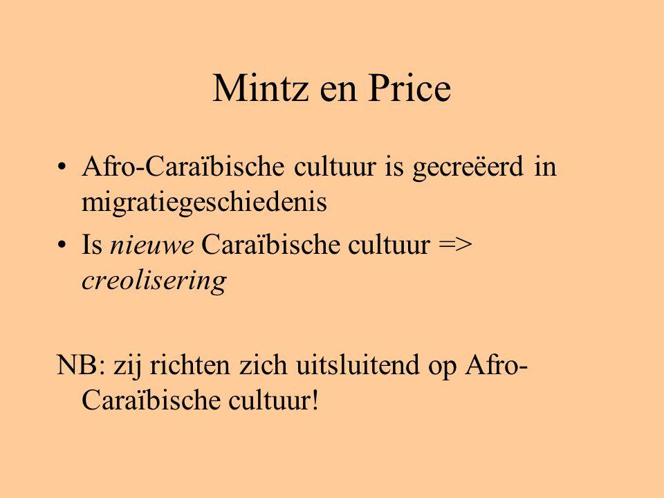 Mintz en Price Afro-Caraïbische cultuur is gecreëerd in migratiegeschiedenis Is nieuwe Caraïbische cultuur => creolisering NB: zij richten zich uitsluitend op Afro- Caraïbische cultuur!