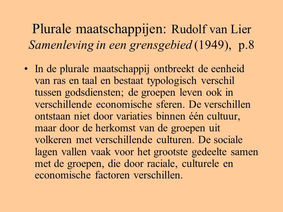 Plurale maatschappijen: Rudolf van Lier Samenleving in een grensgebied (1949), p.8 In de plurale maatschappij ontbreekt de eenheid van ras en taal en bestaat typologisch verschil tussen godsdiensten; de groepen leven ook in verschillende economische sferen.