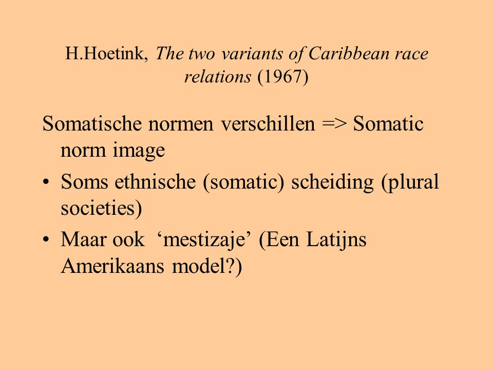 H.Hoetink, The two variants of Caribbean race relations (1967) Somatische normen verschillen => Somatic norm image Soms ethnische (somatic) scheiding (plural societies) Maar ook 'mestizaje' (Een Latijns Amerikaans model )
