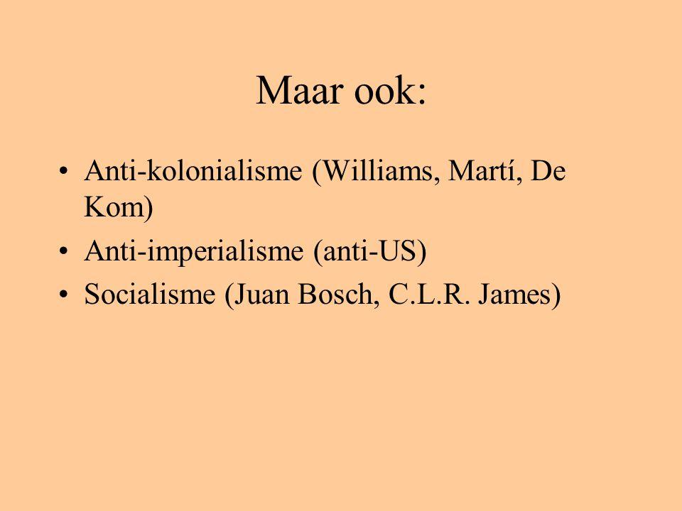 Maar ook: Anti-kolonialisme (Williams, Martí, De Kom) Anti-imperialisme (anti-US) Socialisme (Juan Bosch, C.L.R. James)