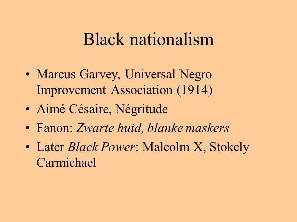 Black nationalism Marcus Garvey, Universal Negro Improvement Association (1914) Aimé Césaire, Négritude Fanon: Zwarte huid, blanke maskers Later Black Power: Malcolm X, Stokely Carmichael
