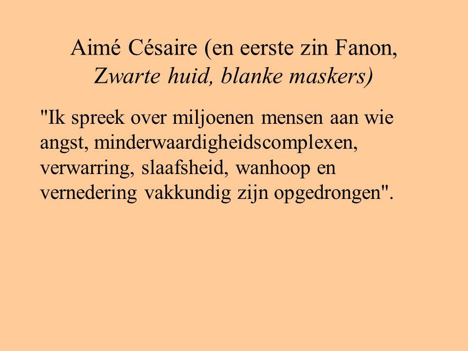 Aimé Césaire (en eerste zin Fanon, Zwarte huid, blanke maskers) Ik spreek over miljoenen mensen aan wie angst, minderwaardigheidscomplexen, verwarring, slaafsheid, wanhoop en vernedering vakkundig zijn opgedrongen .