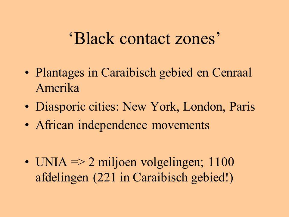 'Black contact zones' Plantages in Caraibisch gebied en Cenraal Amerika Diasporic cities: New York, London, Paris African independence movements UNIA => 2 miljoen volgelingen; 1100 afdelingen (221 in Caraibisch gebied!)