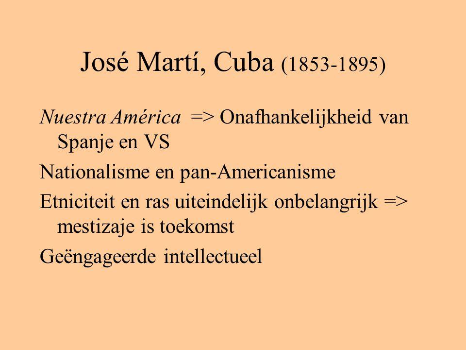 José Martí, Cuba (1853-1895) Nuestra América => Onafhankelijkheid van Spanje en VS Nationalisme en pan-Americanisme Etniciteit en ras uiteindelijk onbelangrijk => mestizaje is toekomst Geëngageerde intellectueel