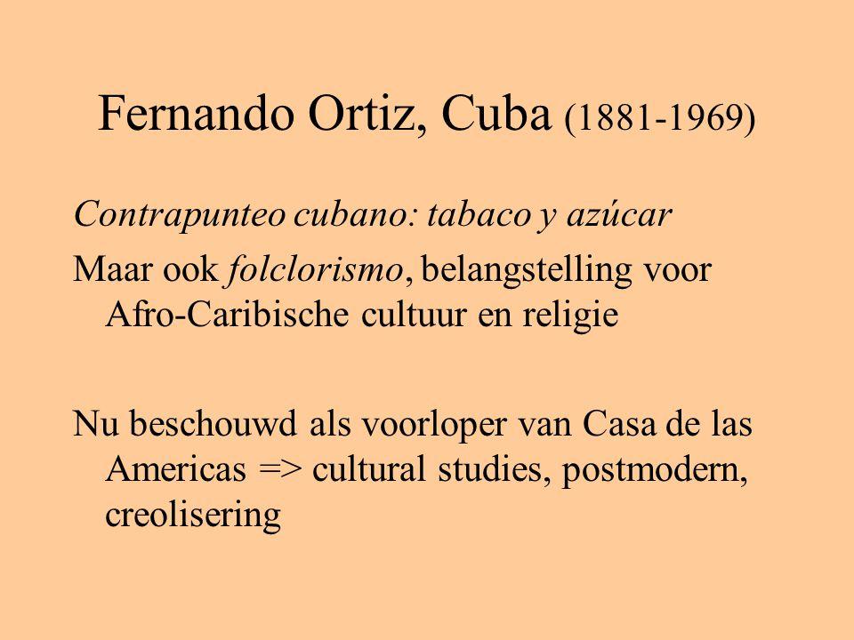 Fernando Ortiz, Cuba (1881-1969) Contrapunteo cubano: tabaco y azúcar Maar ook folclorismo, belangstelling voor Afro-Caribische cultuur en religie Nu beschouwd als voorloper van Casa de las Americas => cultural studies, postmodern, creolisering