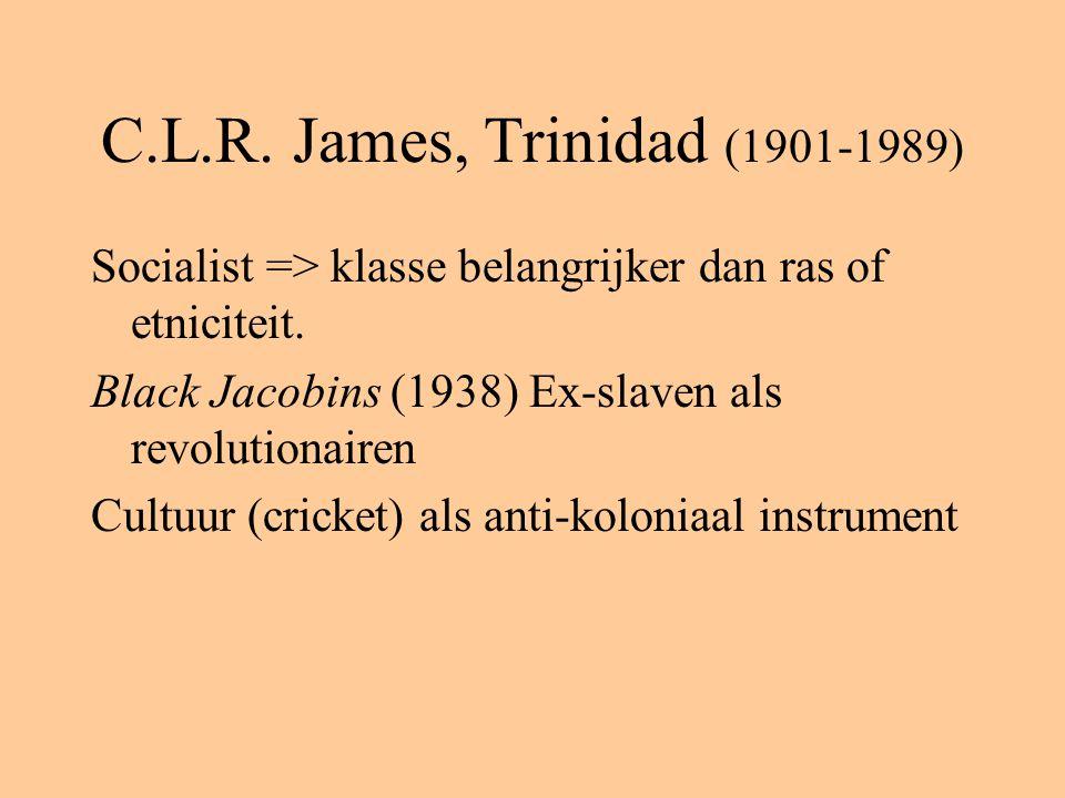 C.L.R. James, Trinidad (1901-1989) Socialist => klasse belangrijker dan ras of etniciteit. Black Jacobins (1938) Ex-slaven als revolutionairen Cultuur