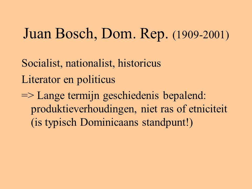Juan Bosch, Dom. Rep. (1909-2001) Socialist, nationalist, historicus Literator en politicus => Lange termijn geschiedenis bepalend: produktieverhoudin