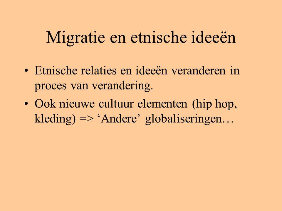 Migratie en etnische ideeën Etnische relaties en ideeën veranderen in proces van verandering. Ook nieuwe cultuur elementen (hip hop, kleding) => 'Ande