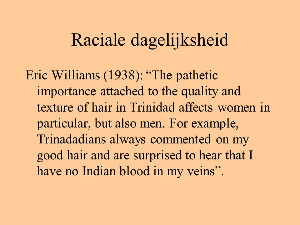 Raciale dagelijksheid Eric Williams (1938): The pathetic importance attached to the quality and texture of hair in Trinidad affects women in particular, but also men.