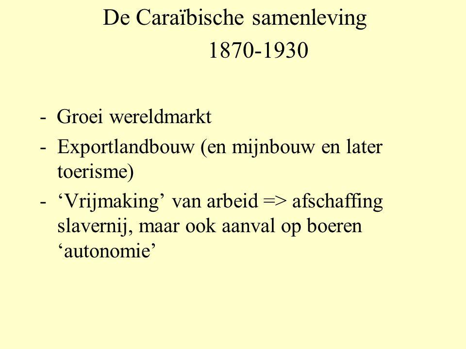 De Caraïbische samenleving 1870-1930 - Groei wereldmarkt - Exportlandbouw (en mijnbouw en later toerisme) - 'Vrijmaking' van arbeid => afschaffing slavernij, maar ook aanval op boeren 'autonomie'