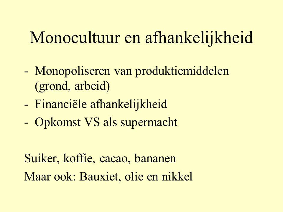 Monocultuur en afhankelijkheid - Monopoliseren van produktiemiddelen (grond, arbeid) - Financiële afhankelijkheid - Opkomst VS als supermacht Suiker, koffie, cacao, bananen Maar ook: Bauxiet, olie en nikkel