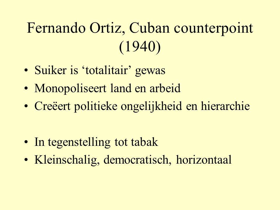 Fernando Ortiz, Cuban counterpoint (1940) Suiker is 'totalitair' gewas Monopoliseert land en arbeid Creëert politieke ongelijkheid en hierarchie In tegenstelling tot tabak Kleinschalig, democratisch, horizontaal