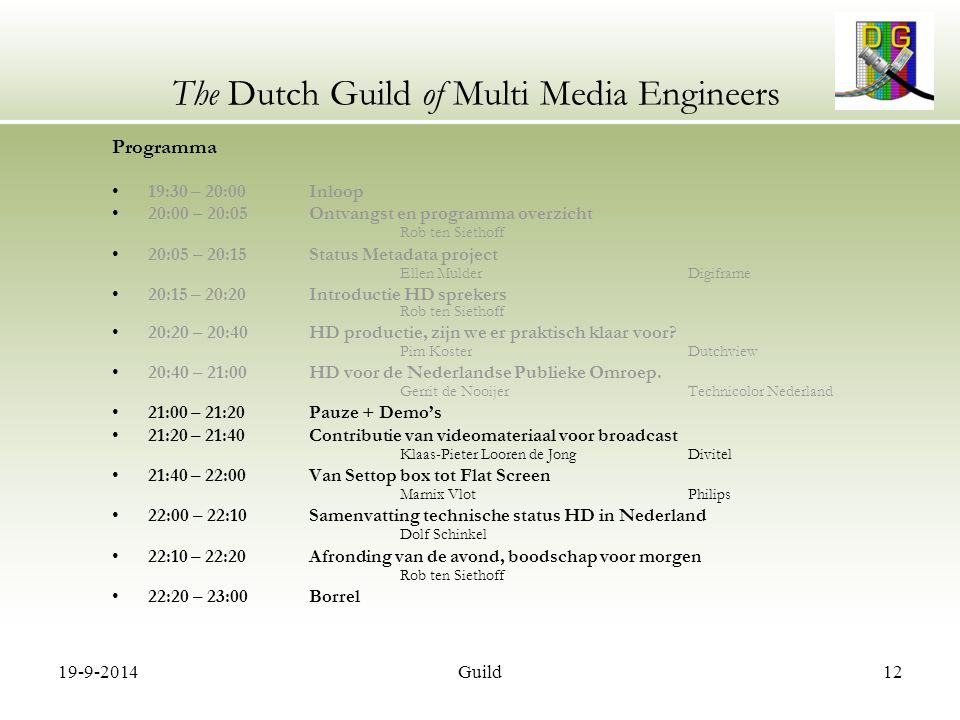 19-9-2014Guild12 The Dutch Guild of Multi Media Engineers Programma 19:30 – 20:00 Inloop 20:00 – 20:05 Ontvangst en programma overzicht Rob ten Siethoff 20:05 – 20:15 Status Metadata project Ellen MulderDigiframe 20:15 – 20:20 Introductie HD sprekers Rob ten Siethoff 20:20 – 20:40 HD productie, zijn we er praktisch klaar voor.