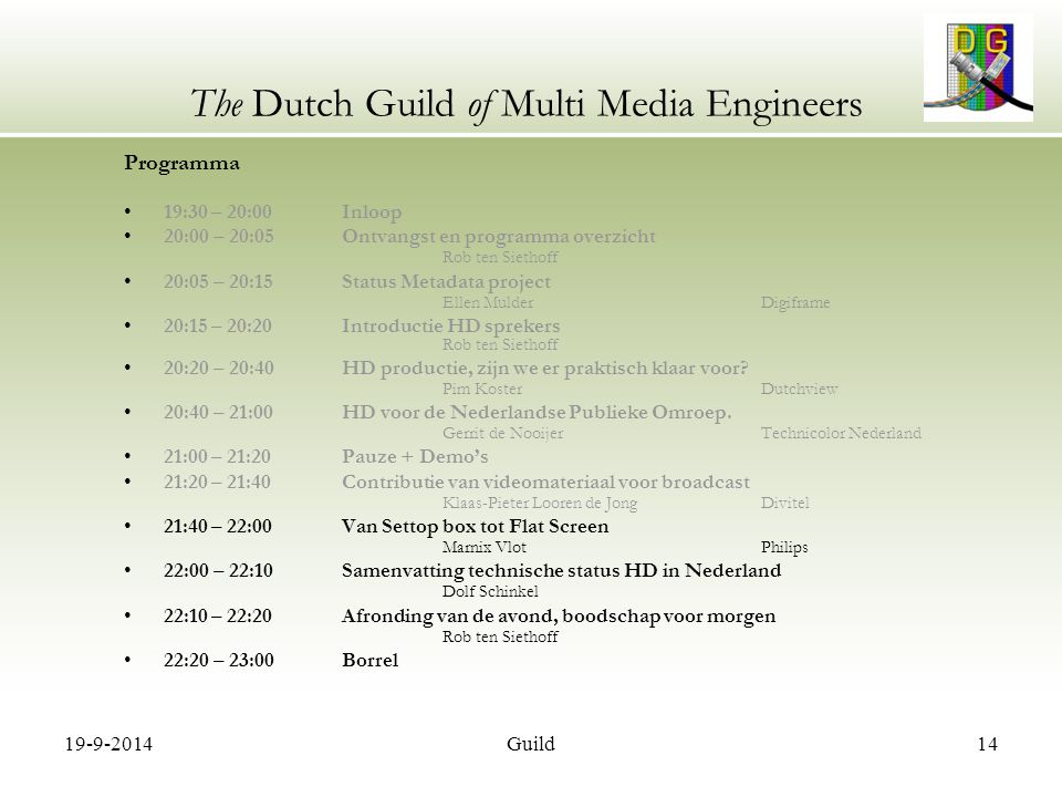 19-9-2014Guild14 The Dutch Guild of Multi Media Engineers Programma 19:30 – 20:00 Inloop 20:00 – 20:05 Ontvangst en programma overzicht Rob ten Siethoff 20:05 – 20:15 Status Metadata project Ellen MulderDigiframe 20:15 – 20:20 Introductie HD sprekers Rob ten Siethoff 20:20 – 20:40 HD productie, zijn we er praktisch klaar voor.