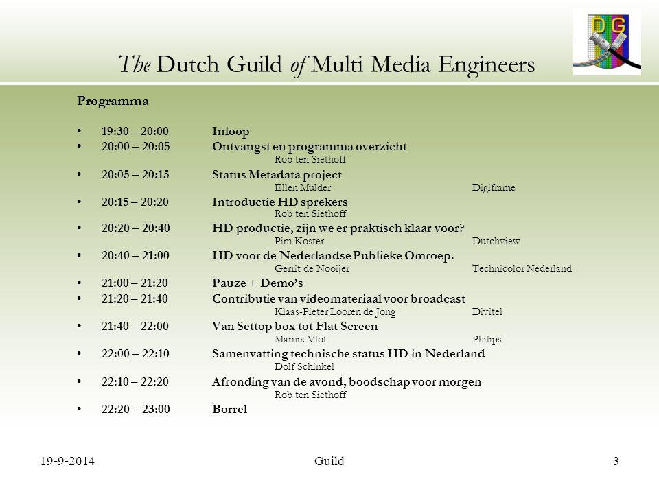19-9-2014Guild14 The Dutch Guild of Multi Media Engineers Programma 19:30 – 20:00 Inloop 20:00 – 20:05 Ontvangst en programma overzicht Rob ten Siethoff 20:05 – 20:15 Status Metadata project Ellen MulderDigiframe 20:15 – 20:20 Introductie HD sprekers Rob ten Siethoff 20:20 – 20:40 HD productie, zijn we er praktisch klaar voor.