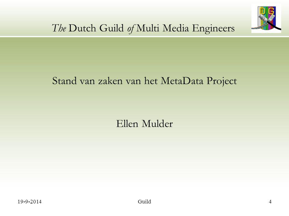 19-9-2014Guild5 The Dutch Guild of Multi Media Engineers Programma 19:30 – 20:00 Inloop 20:00 – 20:05 Ontvangst en programma overzicht Rob ten Siethoff 20:05 – 20:15 Status Metadata project Ellen MulderDigiframe 20:15 – 20:20 Introductie HD sprekers Rob ten Siethoff 20:20 – 20:40 HD productie, zijn we er praktisch klaar voor.