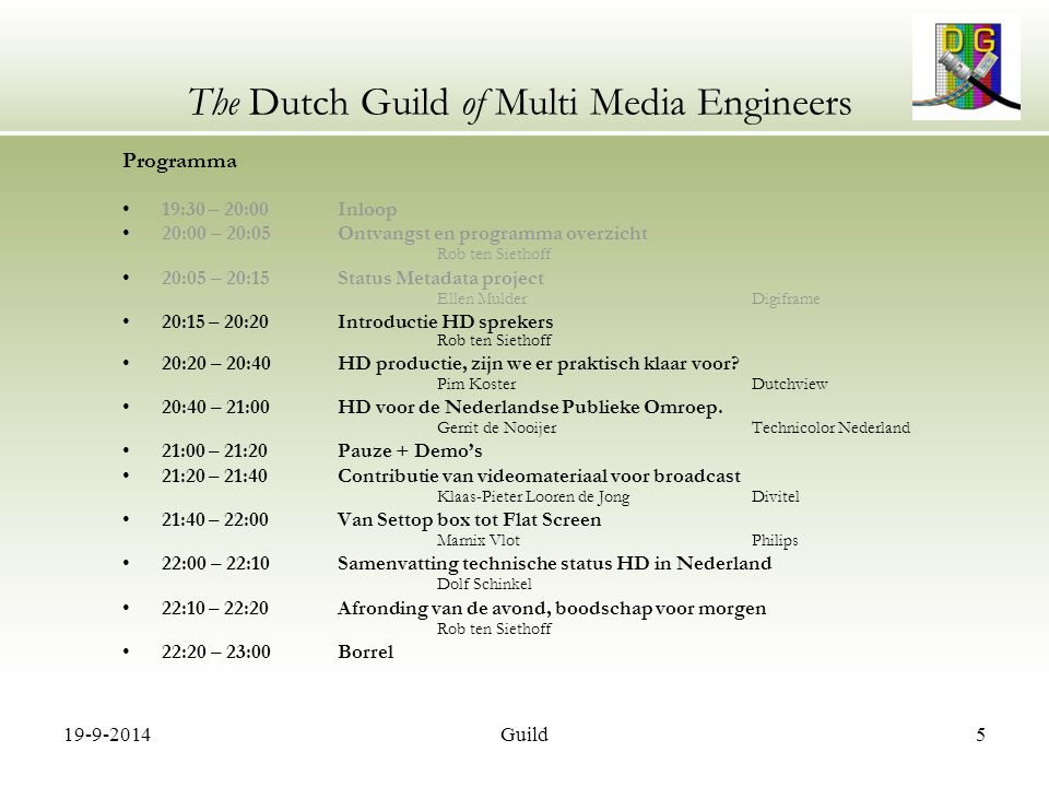 19-9-2014Guild5 The Dutch Guild of Multi Media Engineers Programma 19:30 – 20:00 Inloop 20:00 – 20:05 Ontvangst en programma overzicht Rob ten Siethoff 20:05 – 20:15 Status Metadata project Ellen MulderDigiframe 20:15 – 20:20 Introductie HD sprekers Rob ten Siethoff 20:20 – 20:40 HD productie, zijn we er praktisch klaar voor.