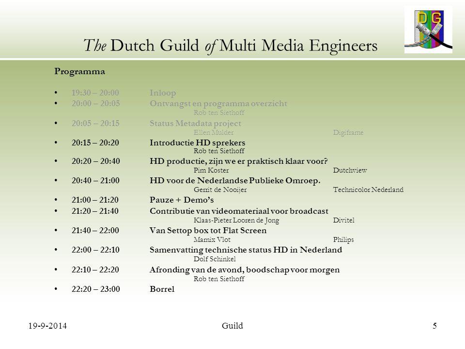 19-9-2014Guild16 The Dutch Guild of Multi Media Engineers Programma 19:30 – 20:00 Inloop 20:00 – 20:05 Ontvangst en programma overzicht Rob ten Siethoff 20:05 – 20:15 Status Metadata project Ellen MulderDigiframe 20:15 – 20:20 Introductie HD sprekers Rob ten Siethoff 20:20 – 20:40 HD productie, zijn we er praktisch klaar voor.