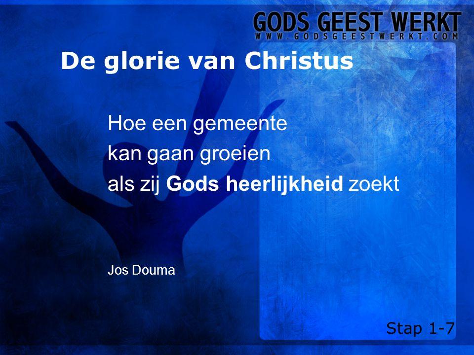 De glorie van Christus Hoe een gemeente kan gaan groeien als zij Gods heerlijkheid zoekt Jos Douma Stap 1-7