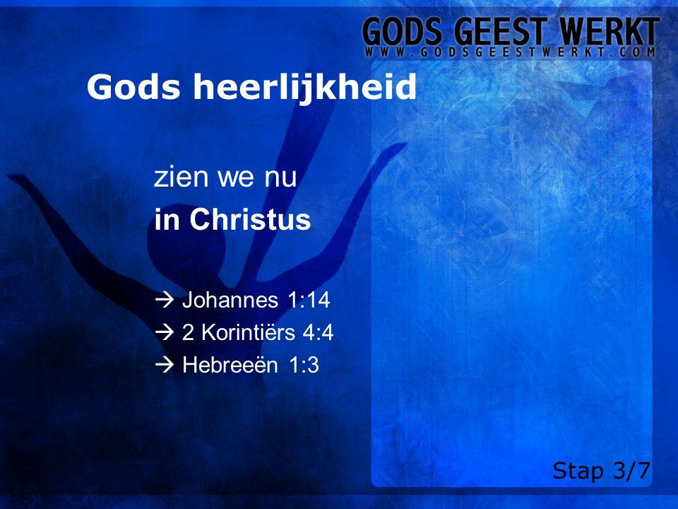 Gods heerlijkheid zien we nu in Christus  Johannes 1:14  2 Korintiërs 4:4  Hebreeën 1:3 Stap 3/7