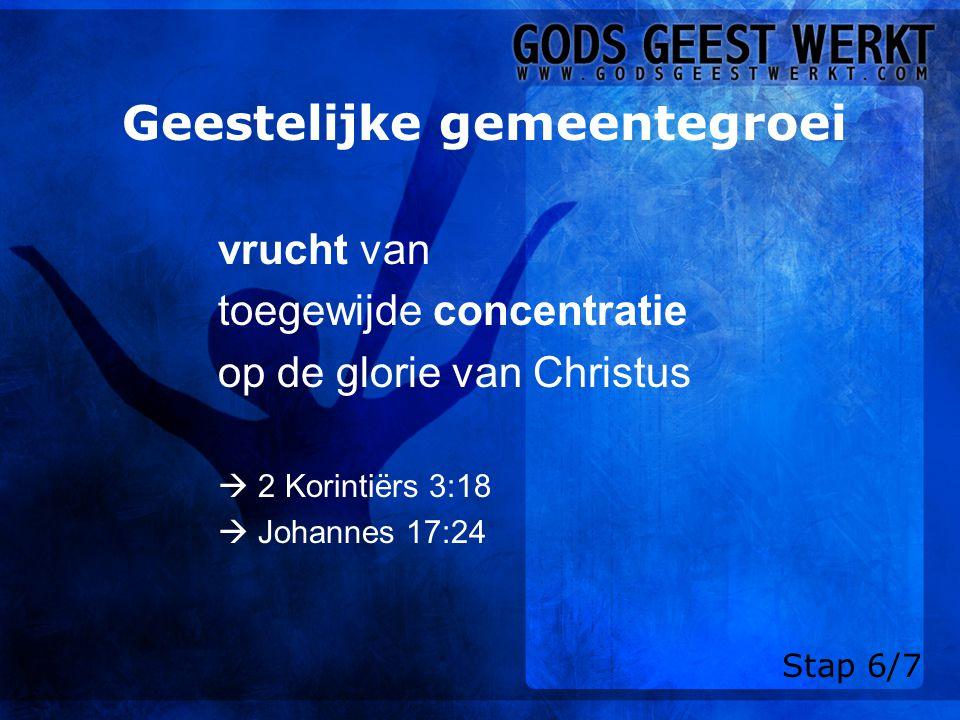 Geestelijke gemeentegroei vrucht van toegewijde concentratie op de glorie van Christus  2 Korintiërs 3:18  Johannes 17:24 Stap 6/7