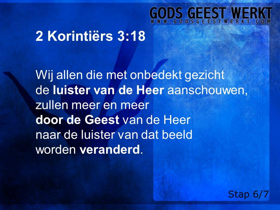 2 Korintiërs 3:18 Wij allen die met onbedekt gezicht de luister van de Heer aanschouwen, zullen meer en meer door de Geest van de Heer naar de luister van dat beeld worden veranderd.