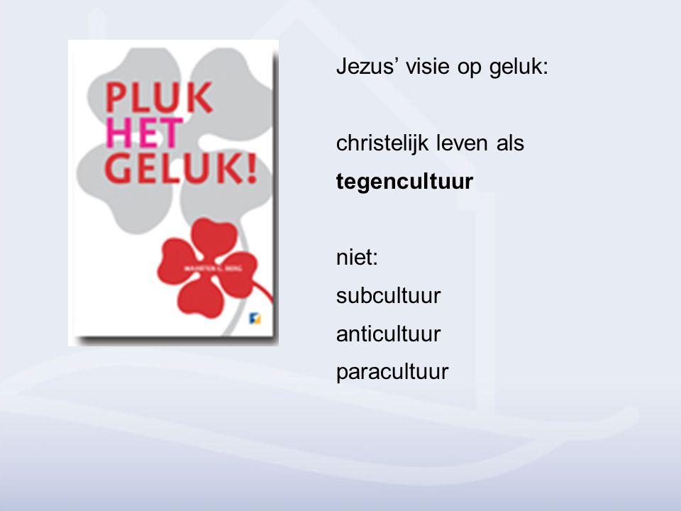 Jezus' visie op geluk: christelijk leven als tegencultuur niet: subcultuur anticultuur paracultuur