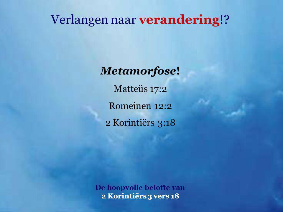 Verlangen naar verandering!? De hoopvolle belofte van 2 Korintiërs 3 vers 18 Metamorfose! Matteüs 17:2 Romeinen 12:2 2 Korintiërs 3:18