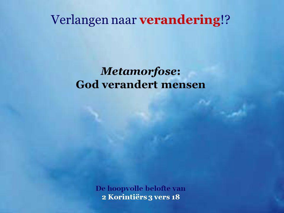 Verlangen naar verandering!? De hoopvolle belofte van 2 Korintiërs 3 vers 18 Metamorfose: God verandert mensen