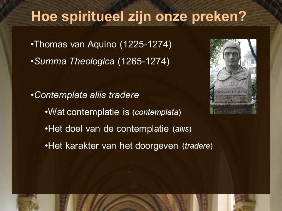 Hoe spiritueel zijn onze preken? Thomas van Aquino (1225-1274) Summa Theologica (1265-1274) Contemplata aliis tradere Wat contemplatie is (contemplata